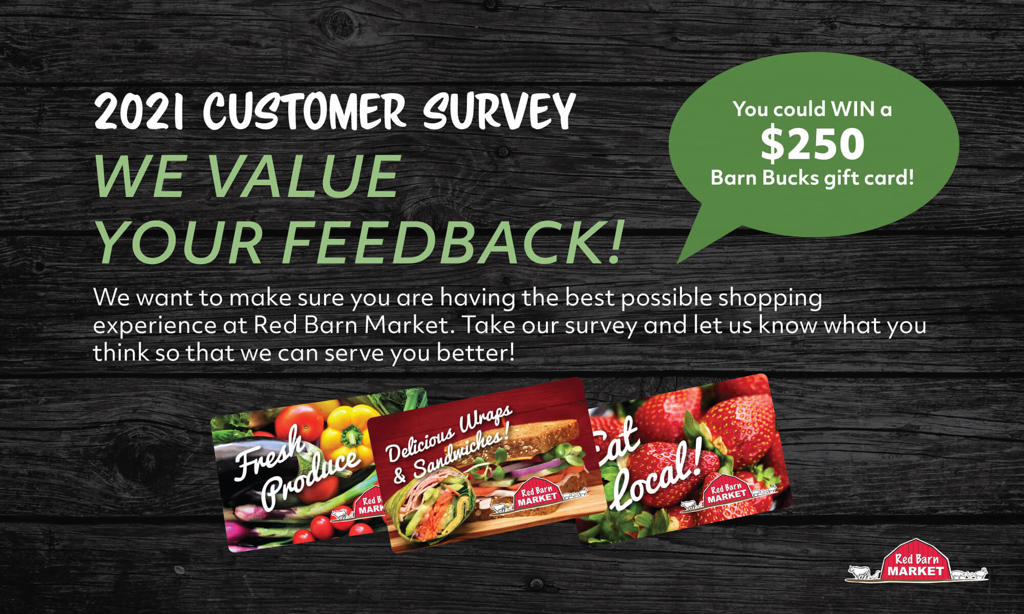 2021 Customer Survey 📣 We want to hear from you! ✨ Take our Customer Feedback Survey and you could win a $250 Barn Bucks card.<br /> Red Barn Market strives to offer the best grocery shopping experience possible for our customers and we cannot do that without your input.